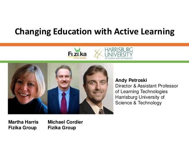 Changing Education with Active LearningMartha HarrisFizika GroupMichael CordierFizika GroupAndy PetroskiDirector & Assista...