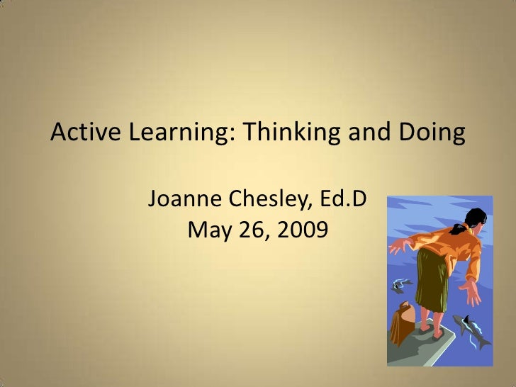 Active Learning: Thinking and DoingJoanne Chesley, Ed.DMay 26, 2009<br />
