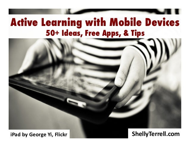 Active Learning with Mobile Devices 50+ Ideas, Free Apps, & Tips  iPad	   by	   George	   Yi,	   Flickr	     ShellyTerrell...
