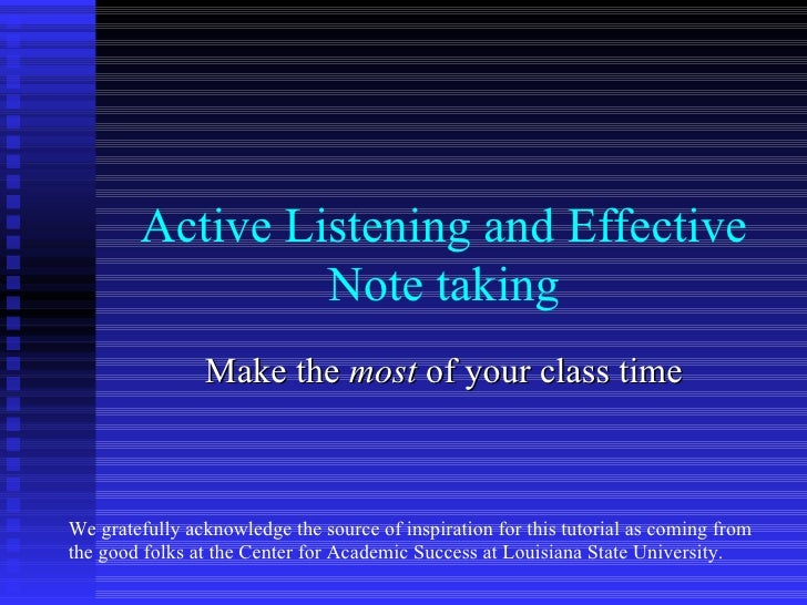 Active Listening and Effective                 Note taking                Make the most of your class timeWe gratefully ac...