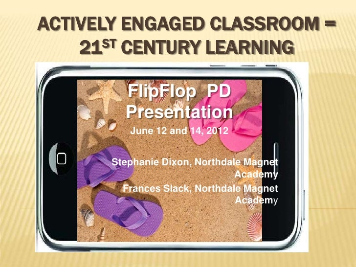 ACTIVELY ENGAGED CLASSROOM =    21ST CENTURY LEARNING        FlipFlop PD        Presentation         June 12 and 14, 2012 ...