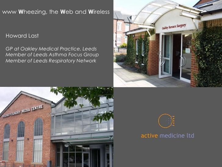 www Wheezing, the Web and Wireless     Howard Last   GP at Oakley Medical Practice, Leeds  Member of Leeds Asthma Focus Gr...