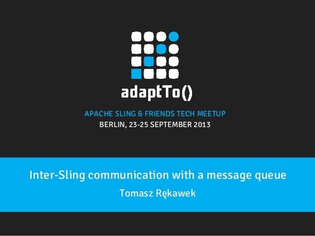 APACHE SLING & FRIENDS TECH MEETUP  BERLIN, 23-25 SEPTEMBER 2013  Inter-Sling communication with a message queue Tomasz Rę...