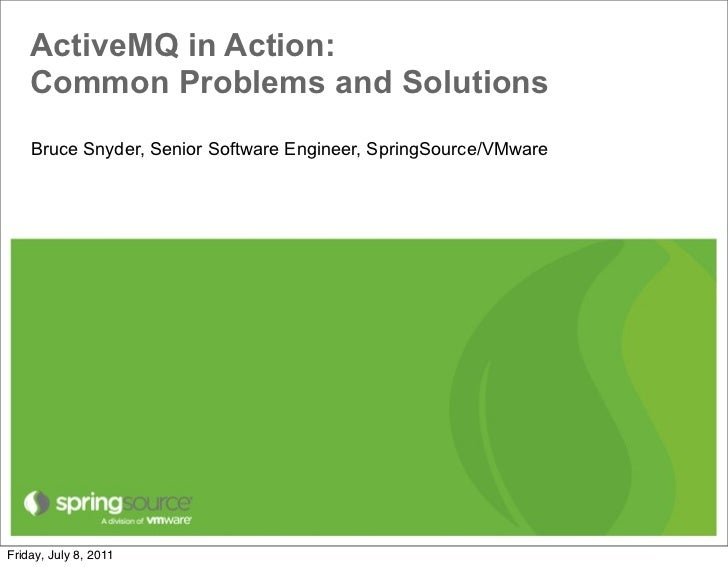ActiveMQ in Action:    Common Problems and Solutions    Bruce Snyder, Senior Software Engineer, SpringSource/VMwareFriday,...