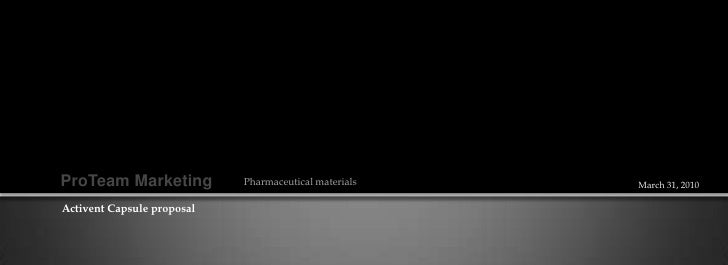 ProTeam Marketing<br />Pharmaceutical materials<br />March 31, 2010<br />Activent Capsule proposal<br />