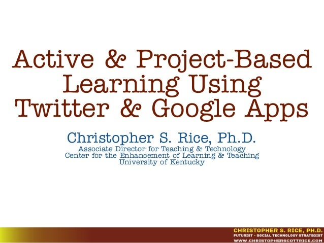 Active & Project-BasedLearning UsingTwitter & Google AppsChristopher S. Rice, Ph.D.Associate Director for Teaching & Techn...