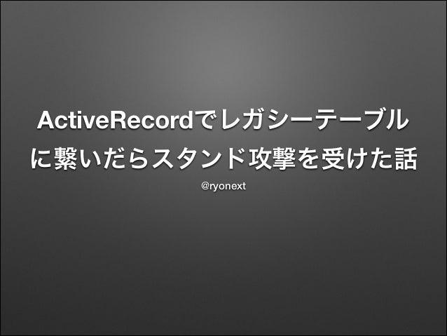ActiveRecordでレガシーテーブル に繋いだらスタンド攻撃を受けた話 @ryonext