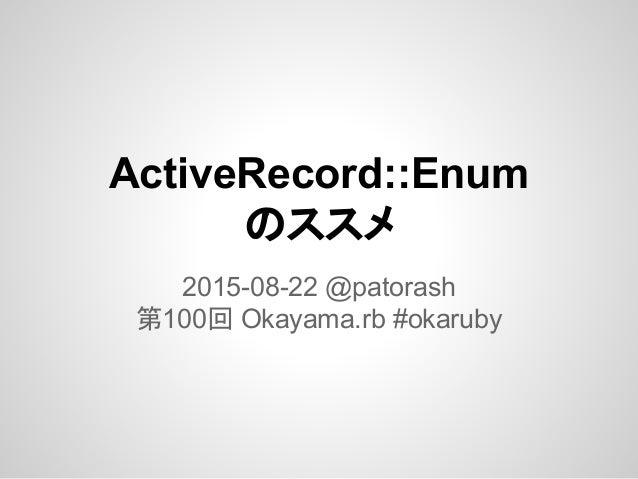 ActiveRecord::Enum のススメ 2015-08-22 @patorash 第100回 Okayama.rb #okaruby