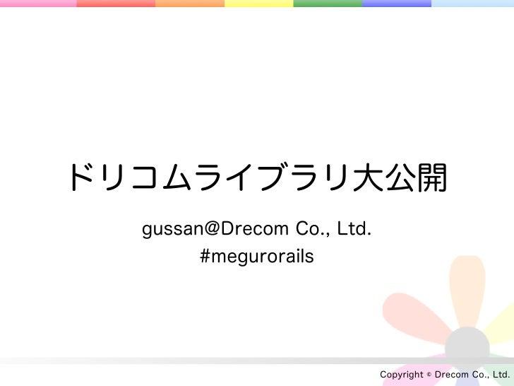 ドリコムライブラリ大公開  gussan@Drecom Co., Ltd.        #megurorails                            Copyright © Drecom Co., Ltd.