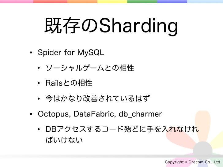 既存のSharding• Spider for MySQL • ソーシャルゲームとの相性 • Railsとの相性 • 今はかなり改善されているはず• Octopus, DataFabric, db_charmer • DBアクセスするコード殆ど...