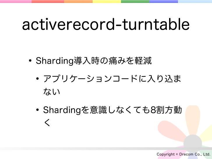 activerecord-turntable• Sharding導入時の痛みを軽減 • アプリケーションコードに入り込ま  ない • Shardingを意識しなくても8割方動  く                   Copyright © D...