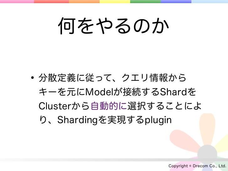 何をやるのか• 分散定義に従って、クエリ情報から キーを元にModelが接続するShardを Clusterから自動的に選択することによ り、Shardingを実現するplugin                 Copyright © Dre...