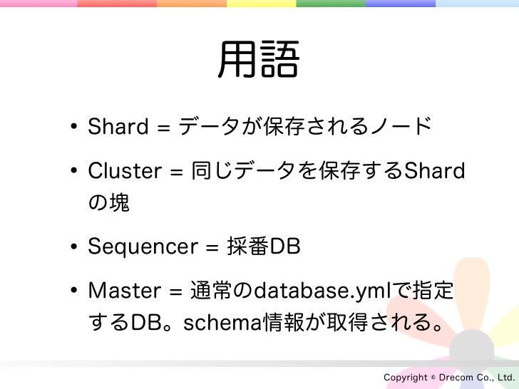 用語• Shard = データが保存されるノード• Cluster = 同じデータを保存するShard の塊• Sequencer = 採番DB• Master = 通常のdatabase.ymlで指定 するDB。schema情報が取得される。...