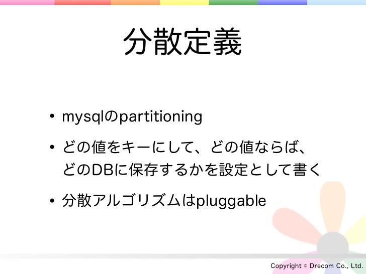 分散定義• mysqlのpartitioning• どの値をキーにして、どの値ならば、 どのDBに保存するかを設定として書く• 分散アルゴリズムはpluggable                       Copyright © Dreco...