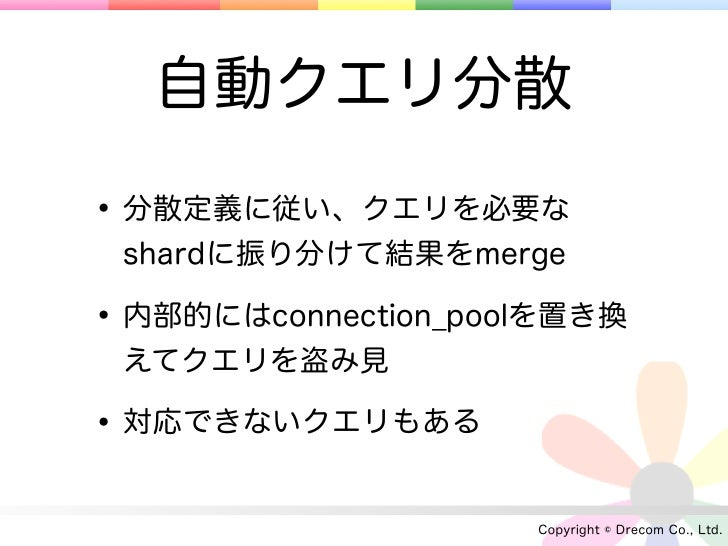 自動クエリ分散• 分散定義に従い、クエリを必要な shardに振り分けて結果をmerge• 内部的にはconnection_poolを置き換 えてクエリを盗み見• 対応できないクエリもある                     Copyrig...