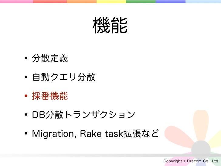 機能• 分散定義• 自動クエリ分散• 採番機能• DB分散トランザクション• Migration, Rake task拡張など                             Copyright © Drecom Co., Ltd.