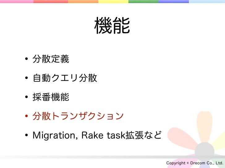 機能• 分散定義• 自動クエリ分散• 採番機能• 分散トランザクション• Migration, Rake task拡張など                             Copyright © Drecom Co., Ltd.