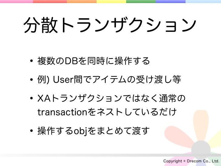 分散トランザクション• 複数のDBを同時に操作する• 例) User間でアイテムの受け渡し等• XAトランザクションではなく通常の transactionをネストしているだけ• 操作するobjをまとめて渡す                   ...