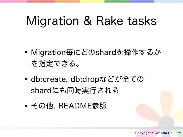 Migration & Rake tasks• Migration毎にどのshardを操作するか を指定できる。• db:create, db:dropなどが全ての shardにも同時実行される• その他, README参照          ...