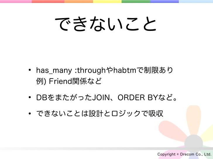 できないこと• has_many :throughやhabtmで制限あり 例) Friend関係など• DBをまたがったJOIN、ORDER BYなど。• できないことは設計とロジックで吸収                          C...