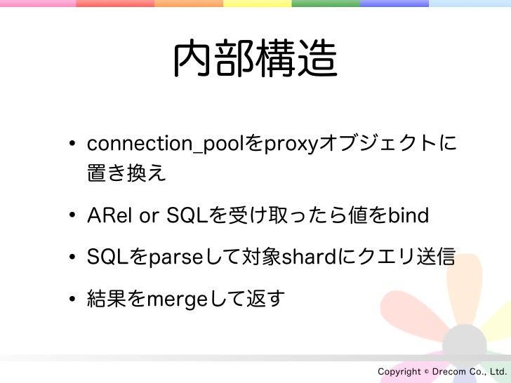 内部構造• connection_poolをproxyオブジェクトに 置き換え• ARel or SQLを受け取ったら値をbind• SQLをparseして対象shardにクエリ送信• 結果をmergeして返す                 ...