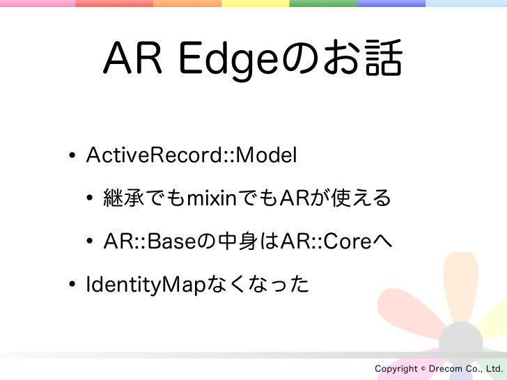 AR Edgeのお話• ActiveRecord::Model • 継承でもmixinでもARが使える • AR::Baseの中身はAR::Coreへ• IdentityMapなくなった                      Copyrig...
