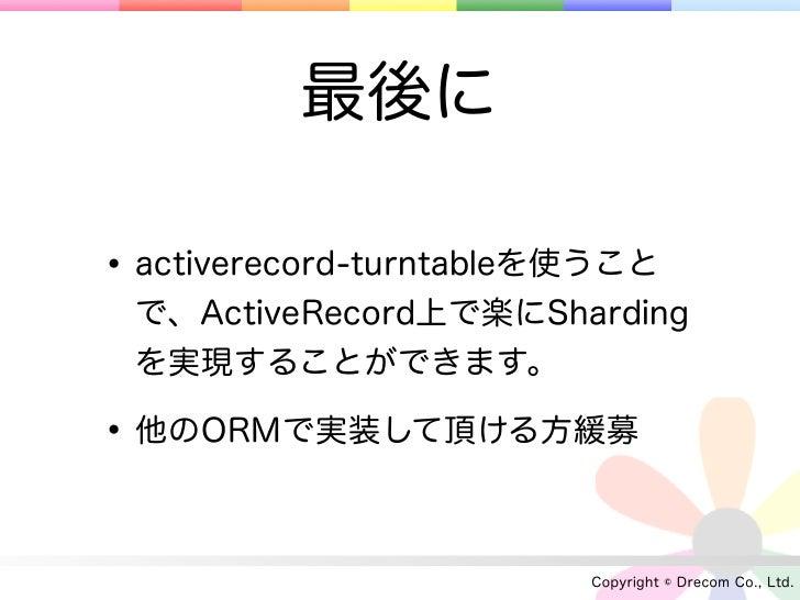 最後に• activerecord-turntableを使うこと で、ActiveRecord上で楽にSharding を実現することができます。• 他のORMで実装して頂ける方緩募                         Copyri...