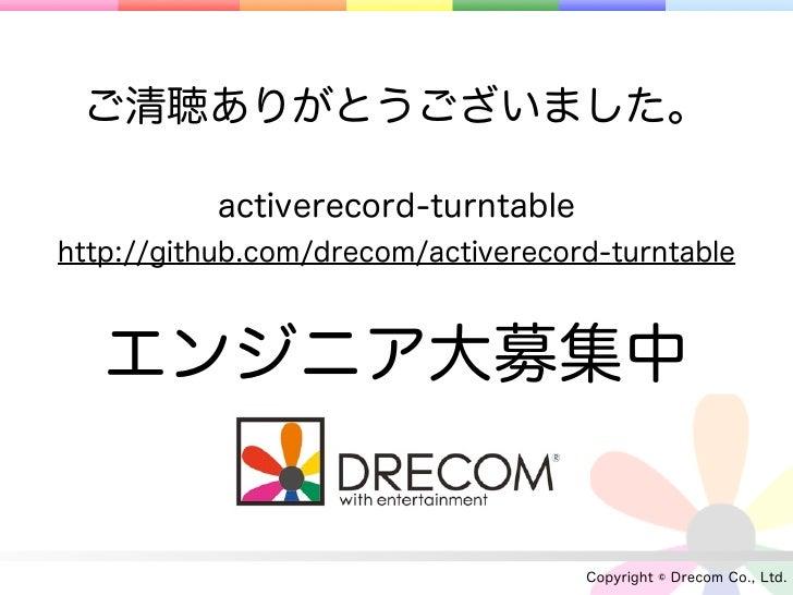 ご清聴ありがとうございました。           activerecord-turntablehttp://github.com/drecom/activerecord-turntable   エンジニア大募集中               ...