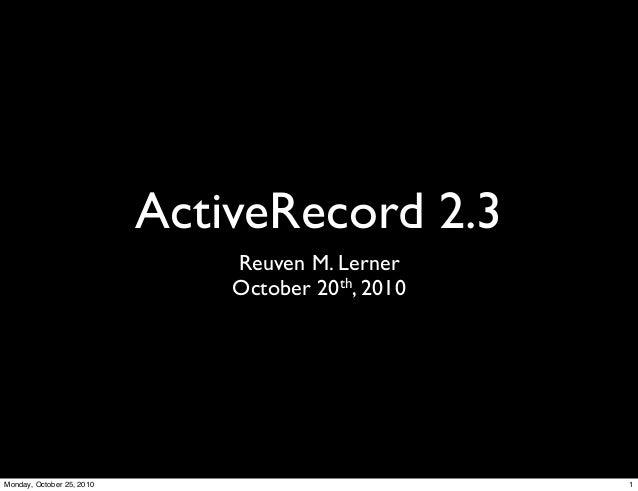 ActiveRecord 2.3 Reuven M. Lerner October 20th, 2010 1Monday, October 25, 2010