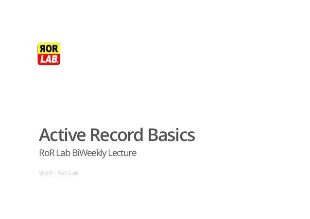 Active Record Basics RoRLabBiWeeklyLecture 남승균 - RoR Lab