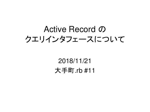 Active Record の クエリインタフェースについて 2018/11/21 大手町.rb #11