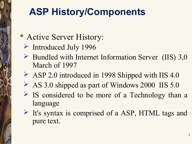 1 ASP History/Components  Active Server History:  Introduced July 1996  Bundled with Internet Information Server (IIS) ...