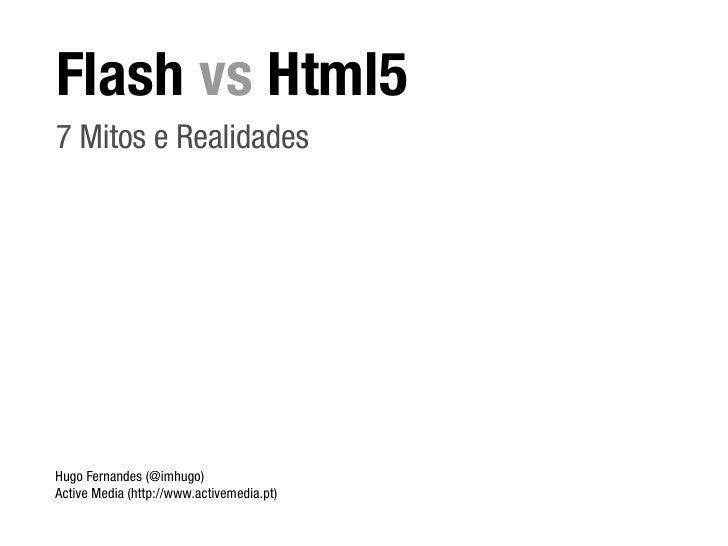 Flash vs Html5 7 Mitos e Realidades     Hugo Fernandes (@imhugo) Active Media (http://www.activemedia.pt)