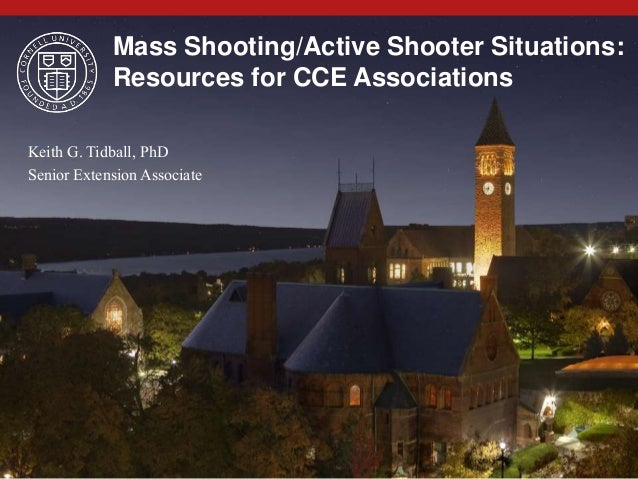 Mass Shooting/Active Shooter Situations: Resources for CCE Associations Keith G. Tidball, PhD Senior Extension Associate