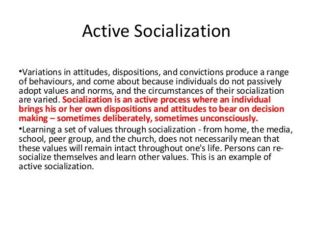 Active Socialization•Variations in attitudes, dispositions, and convictions produce a rangeof behaviours, and come about b...