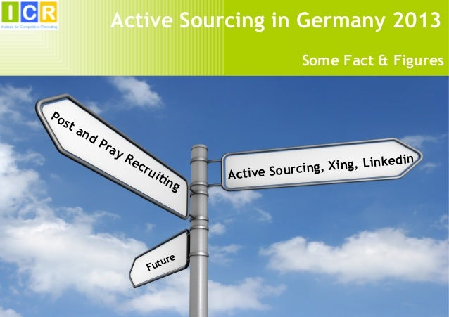 1 Active Sourcing, Xing, Linkedin Post and Pray Recruiting Future Active Sourcing in Germany 2013 Some Fact & Figures