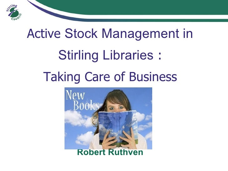 Active Stock Management in     Stirling Libraries :   Taking Care of Business            Robert Ruthven