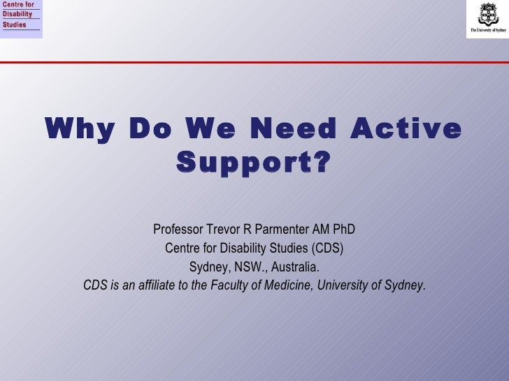 Why Do We Need Active Support? Professor Trevor R Parmenter AM PhD Centre for Disability Studies (CDS) Sydney, NSW., Austr...