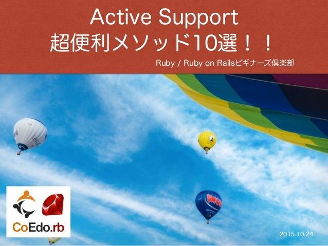 Ruby / Ruby on Railsビギナーズ倶楽部 Active Support 超便利メソッド10選!! 2015.10.24