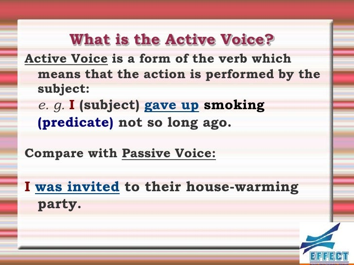 What is the Active Voice?Active Voice is a form of the verb which  means that the action is performed by the  subject: e. ...