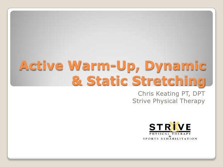 Active Warm-Up, Dynamic & Static Stretching<br />Chris Keating PT, DPT<br />Strive Physical Therapy<br />