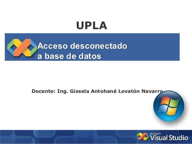 UPLA  Acceso desconectado  a base de datosDocente: Ing. Gissela Antohané Lovatón Navarro
