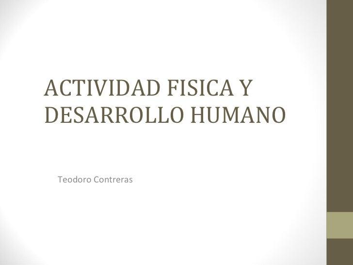 ACTIVIDAD FISICA Y DESARROLLO HUMANO Teodoro Contreras