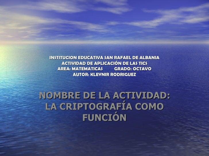 INSTITUCION EDUCATIVA SAN RAFAEL DE ALBANIA ACTIVIDAD DE APLICACIÓN DE LAS TICS AREA: MATEMATICAS  GRADO: OCTAVO AUTOR: KL...