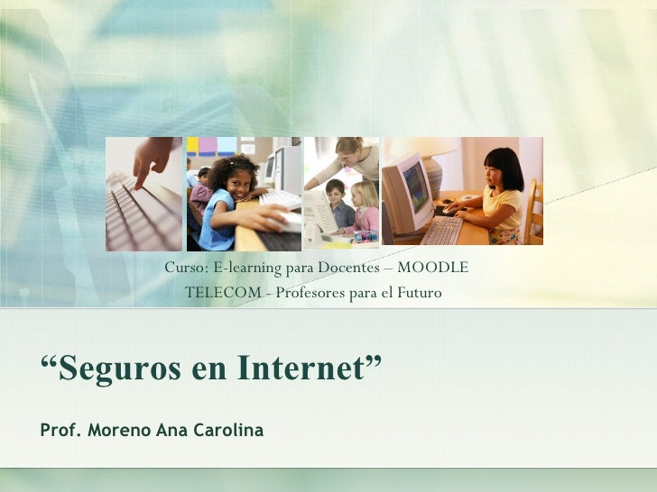 """ Seguros en Internet"" Prof. Moreno Ana Carolina Curso: E-learning para Docentes – MOODLE  TELECOM - Profesores para el Fu..."
