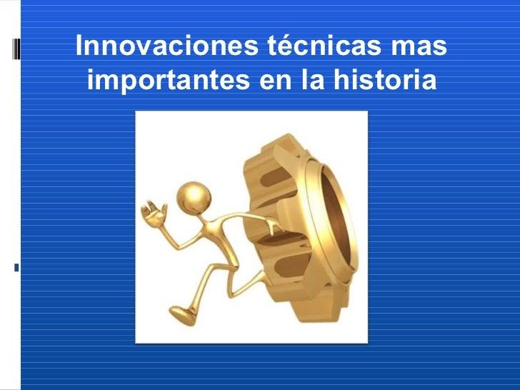 Innovaciones técnicas mas importantes en la historia