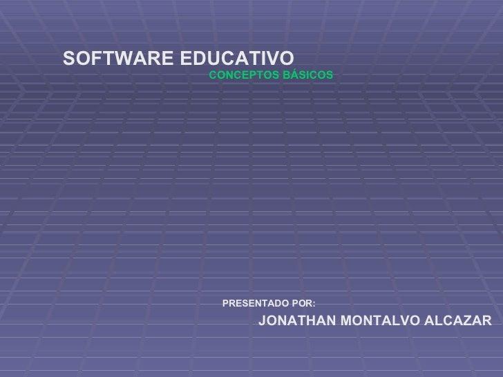 CONCEPTOS BÁSICOS SOFTWARE EDUCATIVO PRESENTADO POR: JONATHAN MONTALVO ALCAZAR
