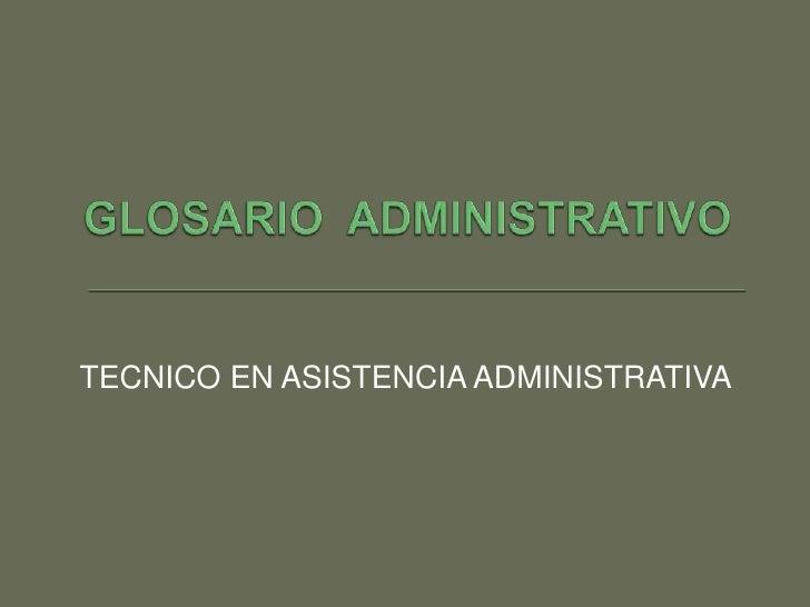 GLOSARIO  ADMINISTRATIVO<br />TECNICO EN ASISTENCIA ADMINISTRATIVA<br />