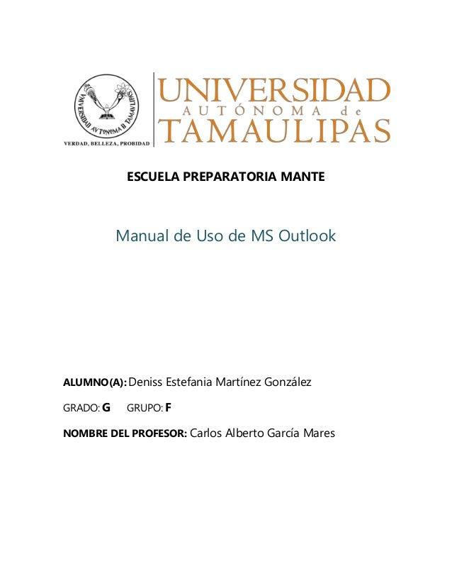 ESCUELA PREPARATORIA MANTE Manual de Uso de MS Outlook ALUMNO(A): Deniss Estefania Martínez González GRADO: G GRUPO: F NOM...