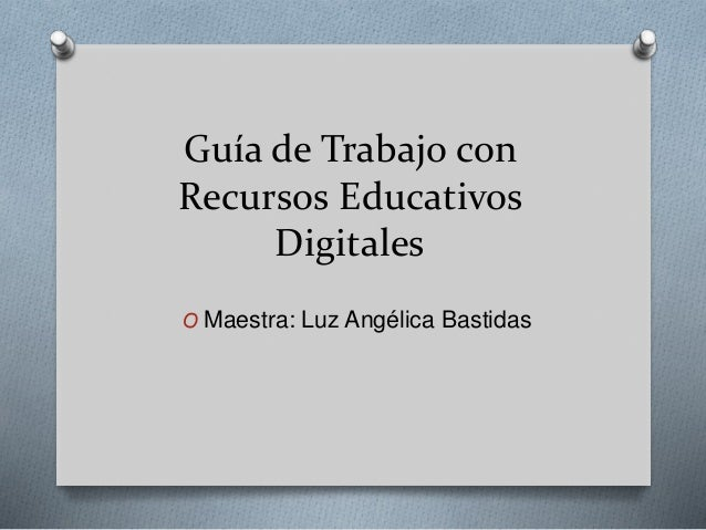 Guía de Trabajo con  Recursos Educativos  Digitales  O Maestra: Luz Angélica Bastidas
